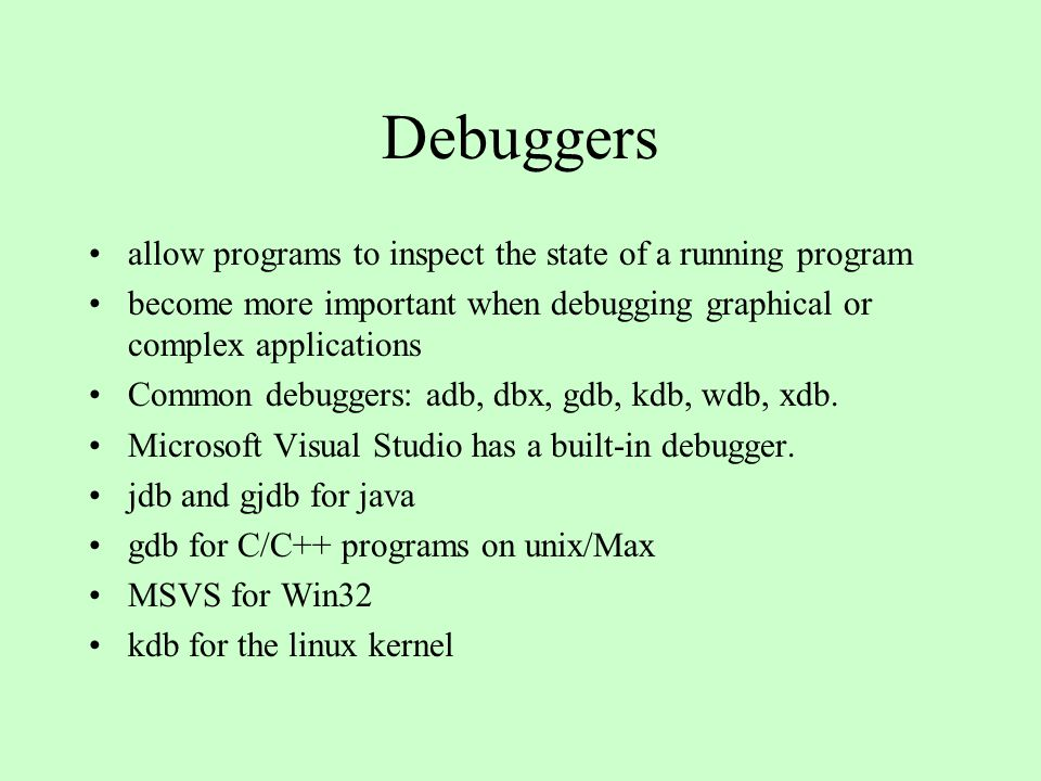 allow programs to inspect the state of a running program become more important when debugging graphical or complex applications Common debuggers: adb, dbx, gdb, kdb, wdb, xdb.