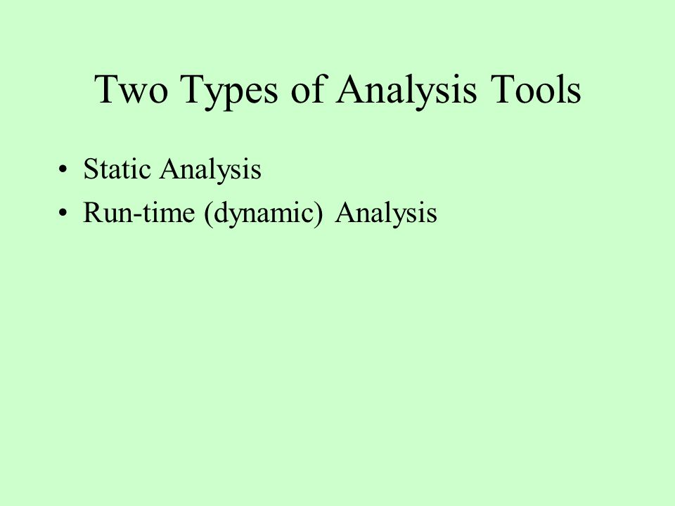 Two Types of Analysis Tools Static Analysis Run-time (dynamic) Analysis