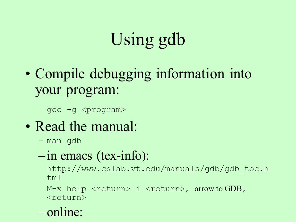 gdb comands run/continue/next/step : start the program, continue running until break, next line (don't step into subroutines), next line (step into subroutines).