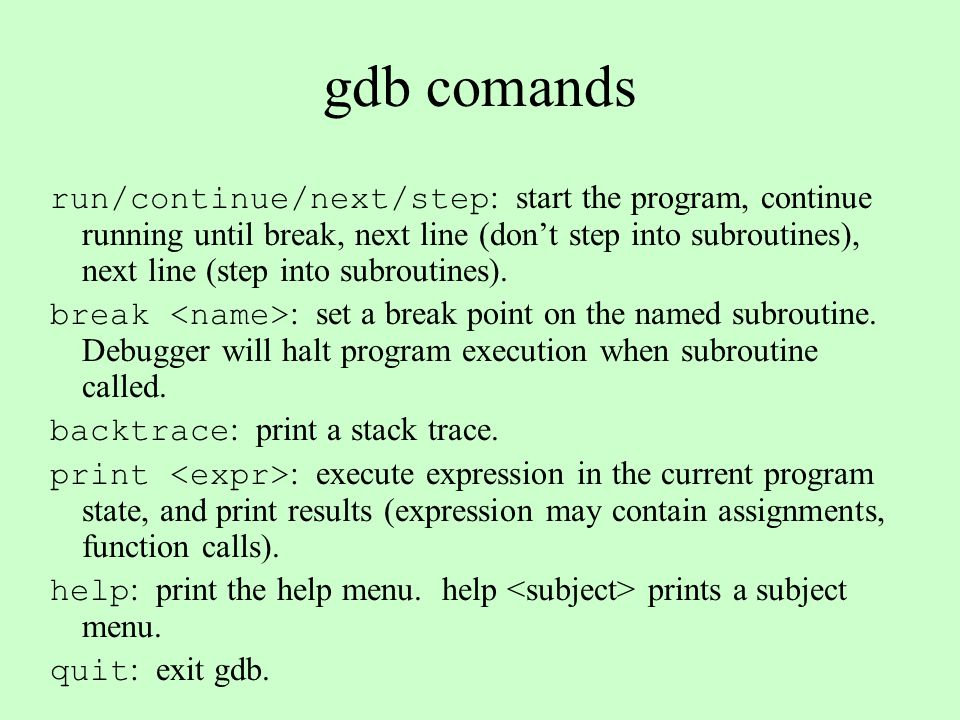 General GDB easiest to use inside of emacs (M-x gdb) run starts the program set args controls the arguments to the program breakpoints control where the debugger stops the program (set with C-x space) next moves one step forward step moves one step forward and also traverses function calls continue runs the program until the next breakpoint
