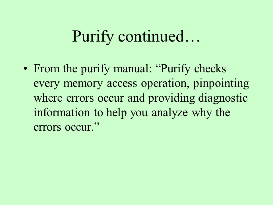 Purify continued… From the purify manual: Purify checks every memory access operation, pinpointing where errors occur and providing diagnostic information to help you analyze why the errors occur.