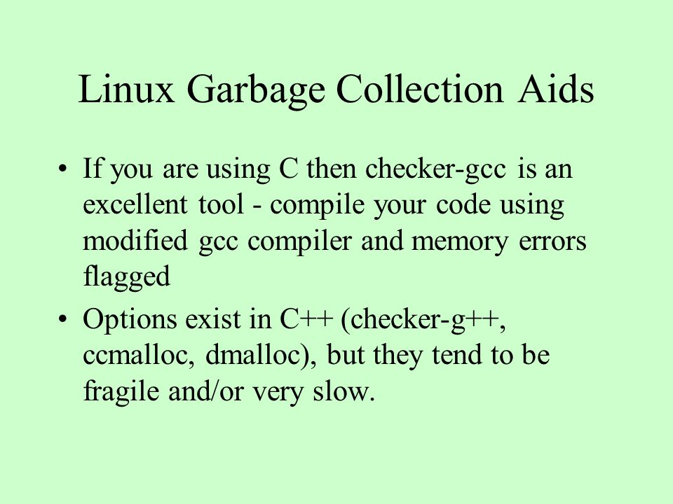 Linux Garbage Collection Aids If you are using C then checker-gcc is an excellent tool - compile your code using modified gcc compiler and memory errors flagged Options exist in C++ (checker-g++, ccmalloc, dmalloc), but they tend to be fragile and/or very slow.