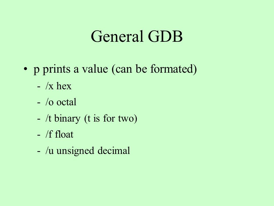 General GDB p prints a value (can be formated) -/x hex -/o octal -/t binary (t is for two) -/f float -/u unsigned decimal