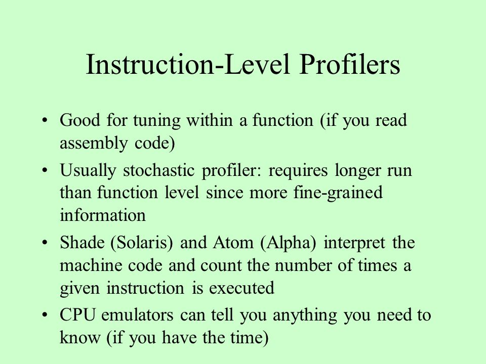 Instruction-Level Profilers Good for tuning within a function (if you read assembly code) Usually stochastic profiler: requires longer run than function level since more fine-grained information Shade (Solaris) and Atom (Alpha) interpret the machine code and count the number of times a given instruction is executed CPU emulators can tell you anything you need to know (if you have the time)