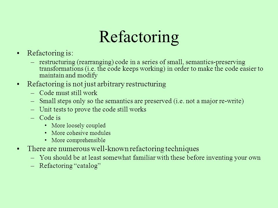 Refactoring Refactoring is: –restructuring (rearranging) code in a series of small, semantics-preserving transformations (i.e.