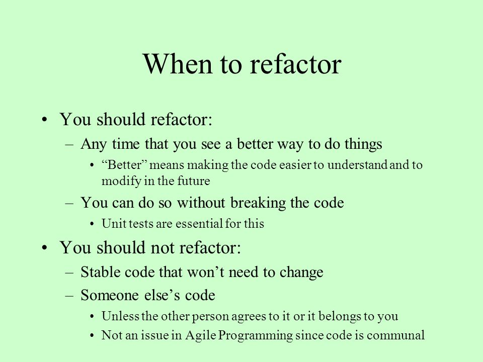 When to refactor You should refactor: –Any time that you see a better way to do things Better means making the code easier to understand and to modify in the future –You can do so without breaking the code Unit tests are essential for this You should not refactor: –Stable code that won't need to change –Someone else's code Unless the other person agrees to it or it belongs to you Not an issue in Agile Programming since code is communal
