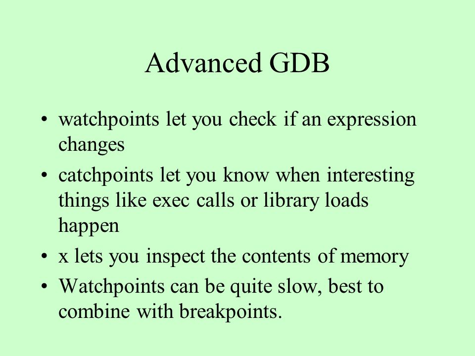 Advanced GDB gcc 3.1 and up provides macro information to gdb if you specify the options -gdwardf2 and -g3 on the command line you can debug and already running process with the attach pid command you can apply a GDB command to all threads with thread apply all GDB can be used to debug remote embedded systems (gdbserver, etc..)