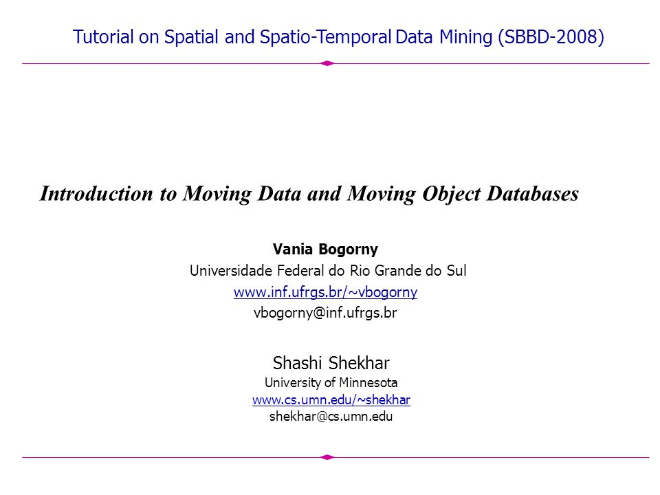 Introduction to Moving Data and Moving Object Databases Vania Bogorny Universidade Federal do Rio Grande do Sul www.inf.ufrgs.br/~vbogorny vbogorny@inf.ufrgs.br Shashi Shekhar University of Minnesota www.cs.umn.edu/~shekhar shekhar@cs.umn.edu Tutorial on Spatial and Spatio-Temporal Data Mining (SBBD-2008)