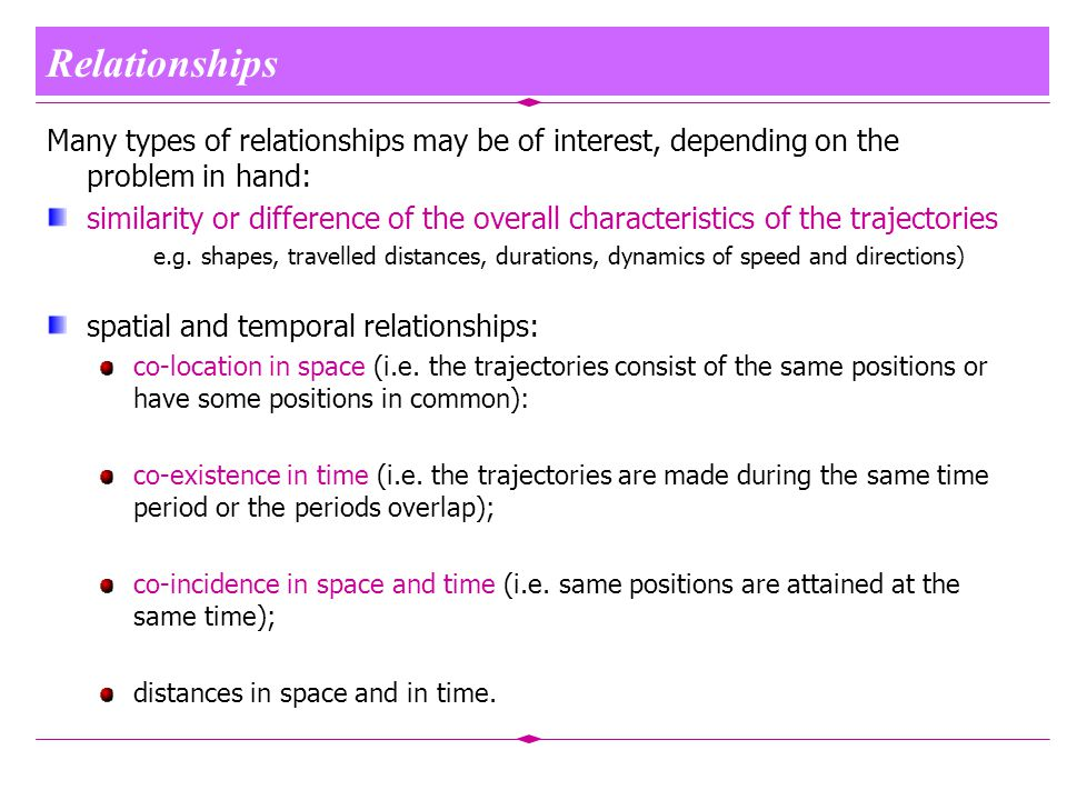 Relationships Many types of relationships may be of interest, depending on the problem in hand: similarity or difference of the overall characteristics of the trajectories e.g.