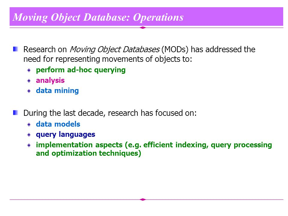 Moving Object Database: Operations Research on Moving Object Databases (MODs) has addressed the need for representing movements of objects to: perform ad-hoc querying analysis data mining During the last decade, research has focused on: data models query languages implementation aspects (e.g.