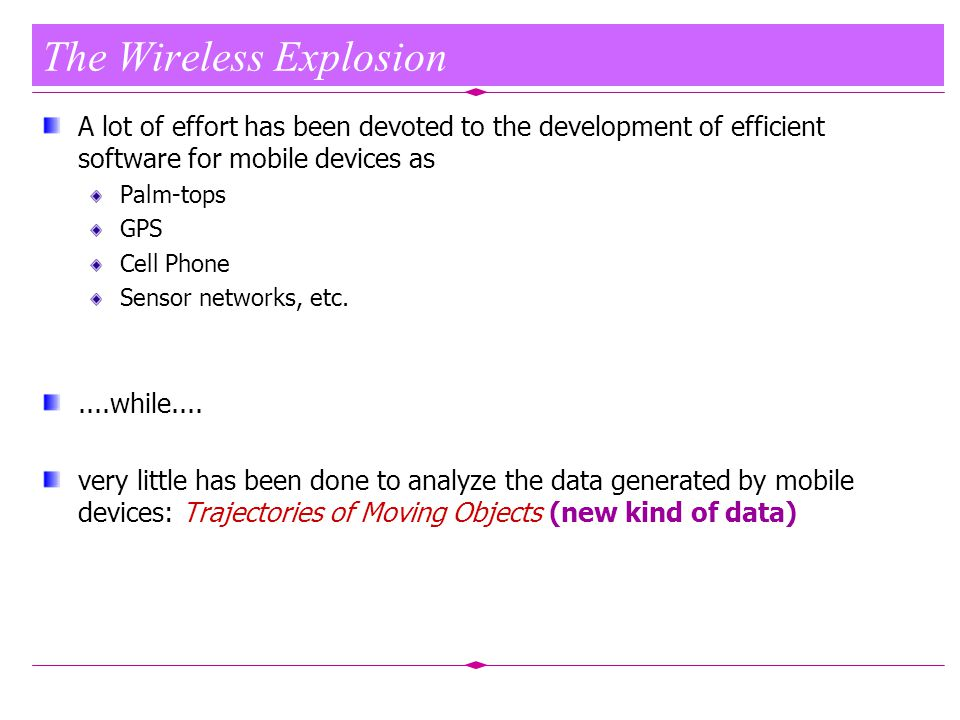 The Wireless Explosion A lot of effort has been devoted to the development of efficient software for mobile devices as Palm-tops GPS Cell Phone Sensor networks, etc.....while....