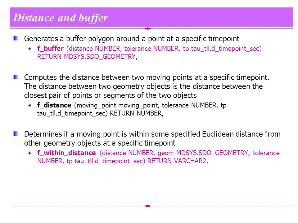 Distance and buffer Generates a buffer polygon around a point at a specific timepoint f_buffer (distance NUMBER, tolerance NUMBER, tp tau_tll.d_timepoint_sec) RETURN MDSYS.SDO_GEOMETRY, Computes the distance between two moving points at a specific timepoint.