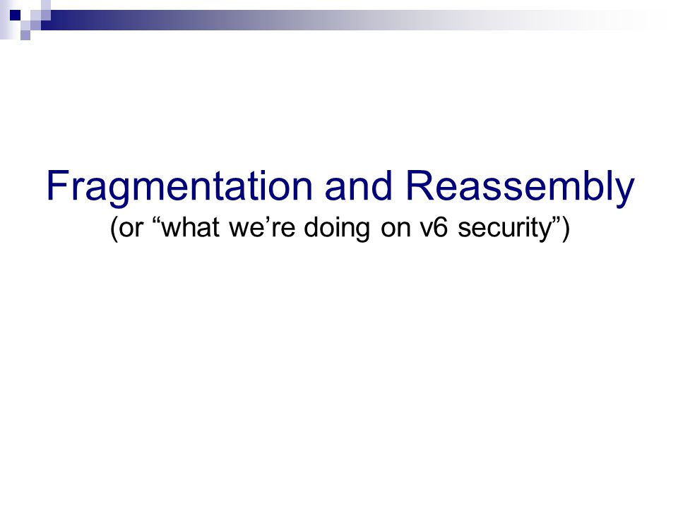 Fragmentation and Reassembly (or what we're doing on v6 security )