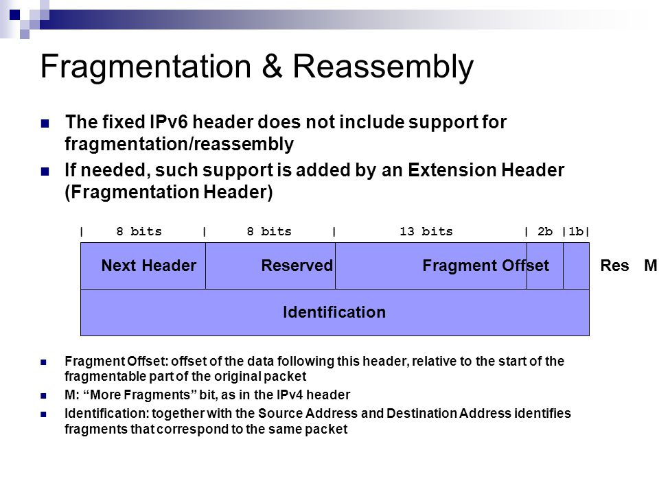 Fragmentation & Reassembly The fixed IPv6 header does not include support for fragmentation/reassembly If needed, such support is added by an Extension Header (Fragmentation Header) | 8 bits | 8 bits | 13 bits | 2b |1b| Fragment Offset: offset of the data following this header, relative to the start of the fragmentable part of the original packet M: More Fragments bit, as in the IPv4 header Identification: together with the Source Address and Destination Address identifies fragments that correspond to the same packet Next Header Reserved Fragment Offset Res M Identification