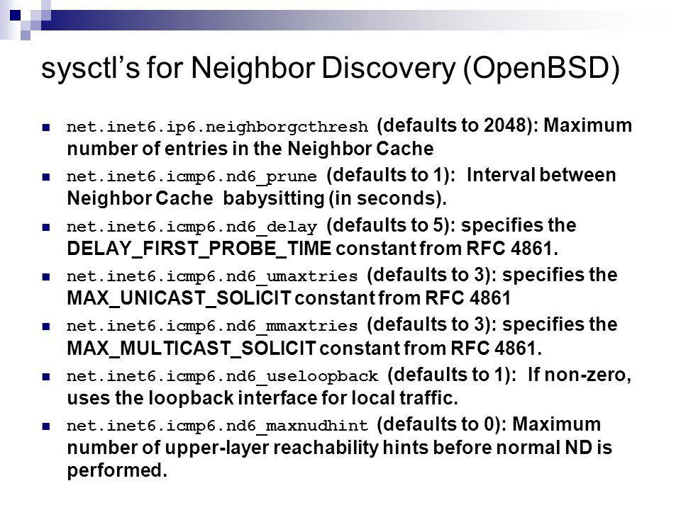sysctl's for Neighbor Discovery (OpenBSD) net.inet6.ip6.neighborgcthresh (defaults to 2048): Maximum number of entries in the Neighbor Cache net.inet6.icmp6.nd6_prune (defaults to 1): Interval between Neighbor Cache babysitting (in seconds).