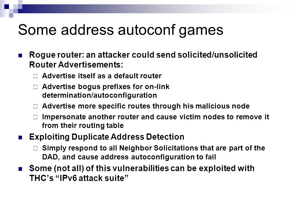 Some address autoconf games Rogue router: an attacker could send solicited/unsolicited Router Advertisements:  Advertise itself as a default router  Advertise bogus prefixes for on-link determination/autoconfiguration  Advertise more specific routes through his malicious node  Impersonate another router and cause victim nodes to remove it from their routing table Exploiting Duplicate Address Detection  Simply respond to all Neighbor Solicitations that are part of the DAD, and cause address autoconfiguration to fail Some (not all) of this vulnerabilities can be exploited with THC's IPv6 attack suite