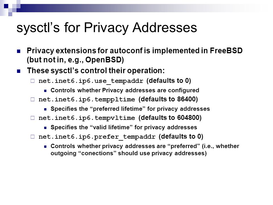 sysctl's for Privacy Addresses Privacy extensions for autoconf is implemented in FreeBSD (but not in, e.g., OpenBSD) These sysctl's control their operation:  net.inet6.ip6.use_tempaddr (defaults to 0) Controls whether Privacy addresses are configured  net.inet6.ip6.temppltime (defaults to 86400) Specifies the preferred lifetime for privacy addresses  net.inet6.ip6.tempvltime (defaults to 604800) Specifies the valid lifetime for privacy addresses  net.inet6.ip6.prefer_tempaddr (defaults to 0) Controls whether privacy addresses are preferred (i.e., whether outgoing conections should use privacy addresses)