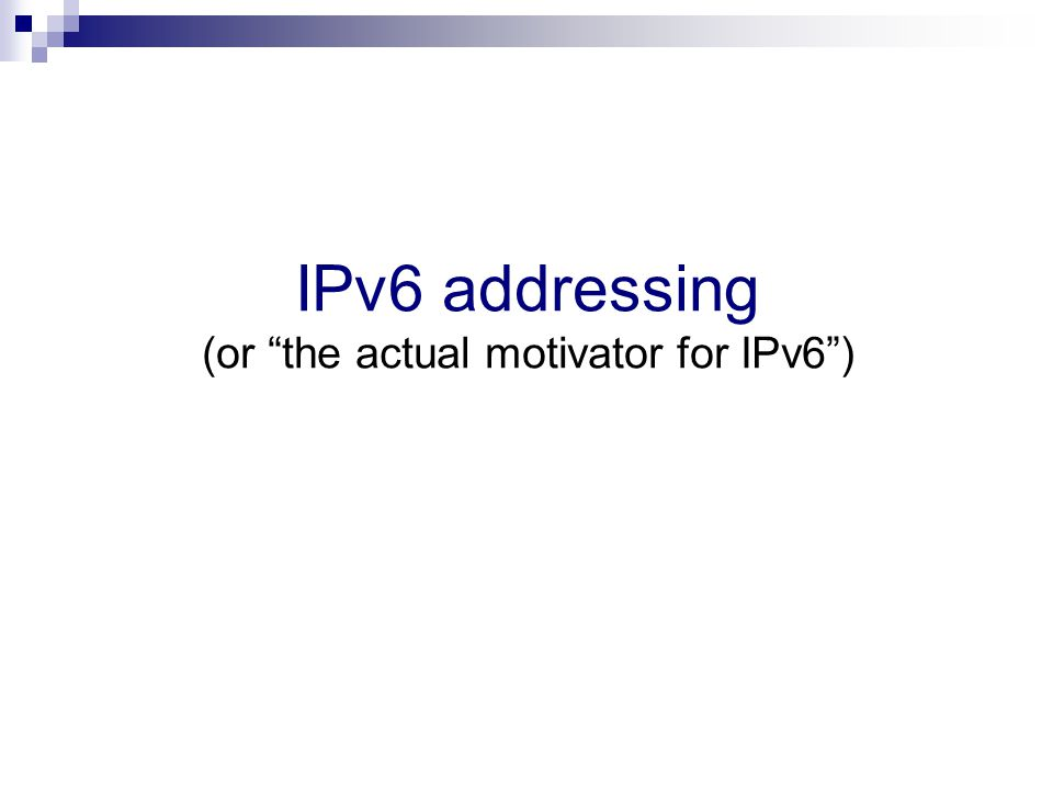 Types of IPv6 addresses Unicast addresses  Identify a single interface  Packets are delivered to a single interface Multicast addresses:  Identify a set of interfaces  Packets are delivered to that set of interfaces Anycast addresses  Identify a set of interfaces  Packets are delivered to one interface of the aforementioned set  Syntactically indistiguishable from Unicast Addresses IPv6 has a Scoped Address Architecture, e.g., it supports:  Link-local addresses  Global addresses