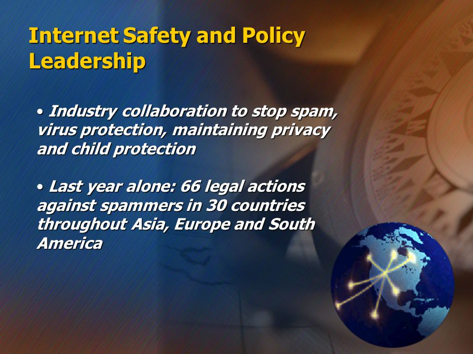 Internet Safety and Policy Leadership Industry collaboration to stop spam, virus protection, maintaining privacy and child protection Industry collaboration to stop spam, virus protection, maintaining privacy and child protection Last year alone: 66 legal actions against spammers in 30 countries throughout Asia, Europe and South America Last year alone: 66 legal actions against spammers in 30 countries throughout Asia, Europe and South America