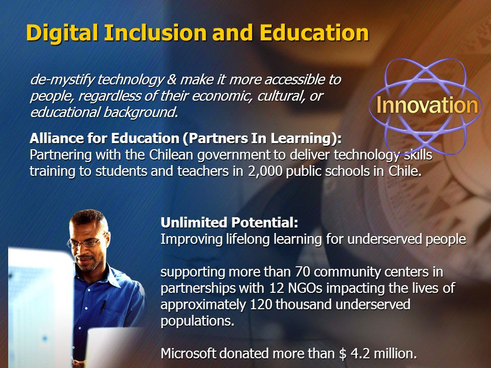 Digital Inclusion and Education Alliance for Education (Partners In Learning): Partnering with the Chilean government to deliver technology skills training to students and teachers in 2,000 public schools in Chile.