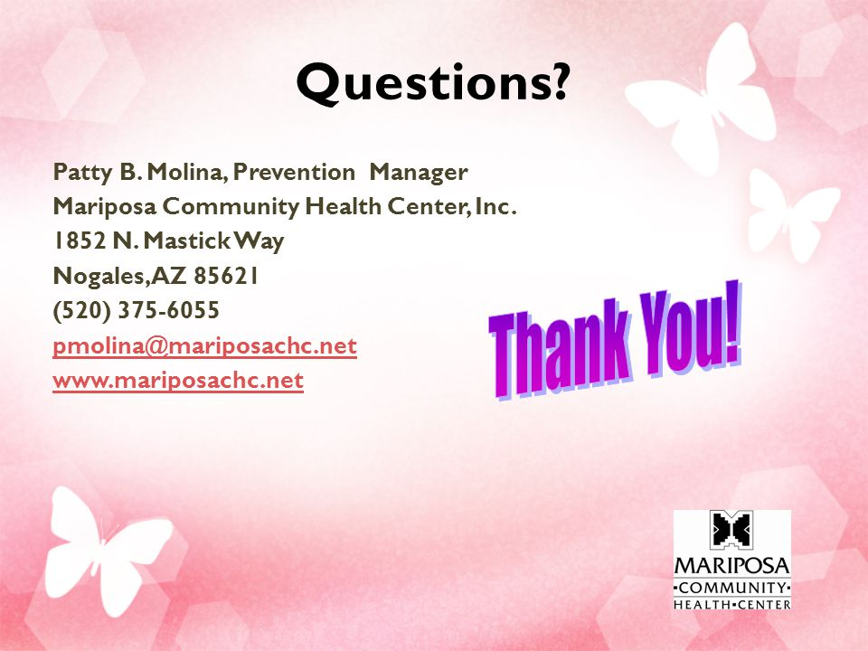 Questions.Patty B. Molina, Prevention Manager Mariposa Community Health Center, Inc.