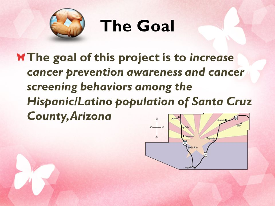 The Goal The goal of this project is to increase cancer prevention awareness and cancer screening behaviors among the Hispanic/Latino population of Santa Cruz County, Arizona