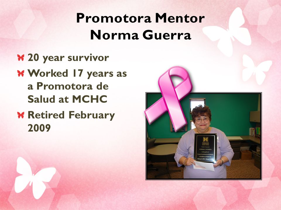 Promotora Mentor Norma Guerra 20 year survivor Worked 17 years as a Promotora de Salud at MCHC Retired February 2009