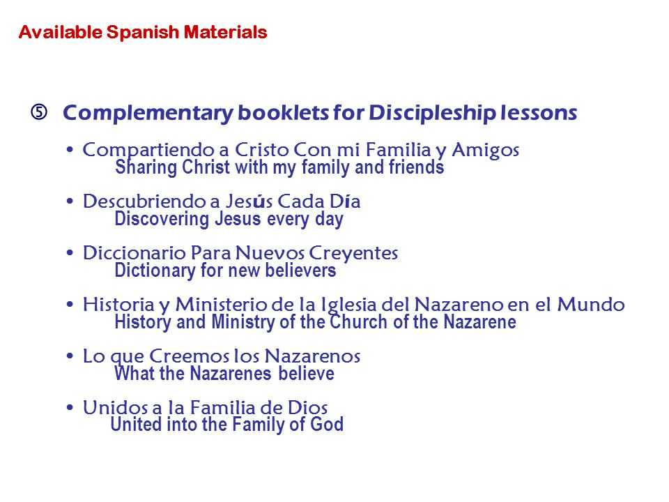 Complementary booklets for Discipleship lessons Compartiendo a Cristo Con mi Familia y Amigos Sharing Christ with my family and friends Descubriendo a Jes ú s Cada D í a Discovering Jesus every day Diccionario Para Nuevos Creyentes Dictionary for new believers Historia y Ministerio de la Iglesia del Nazareno en el Mundo History and Ministry of the Church of the Nazarene Lo que Creemos los Nazarenos What the Nazarenes believe Unidos a la Familia de Dios United into the Family of God Available Spanish Materials