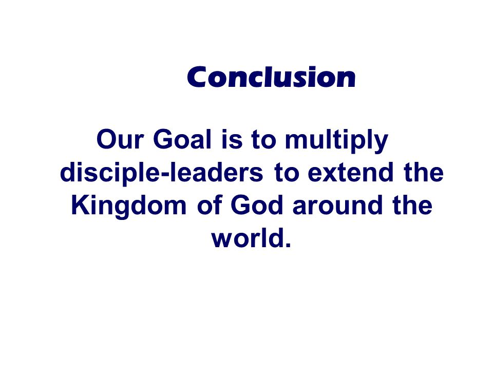 Conclusion Our Goal is to multiply disciple-leaders to extend the Kingdom of God around the world.