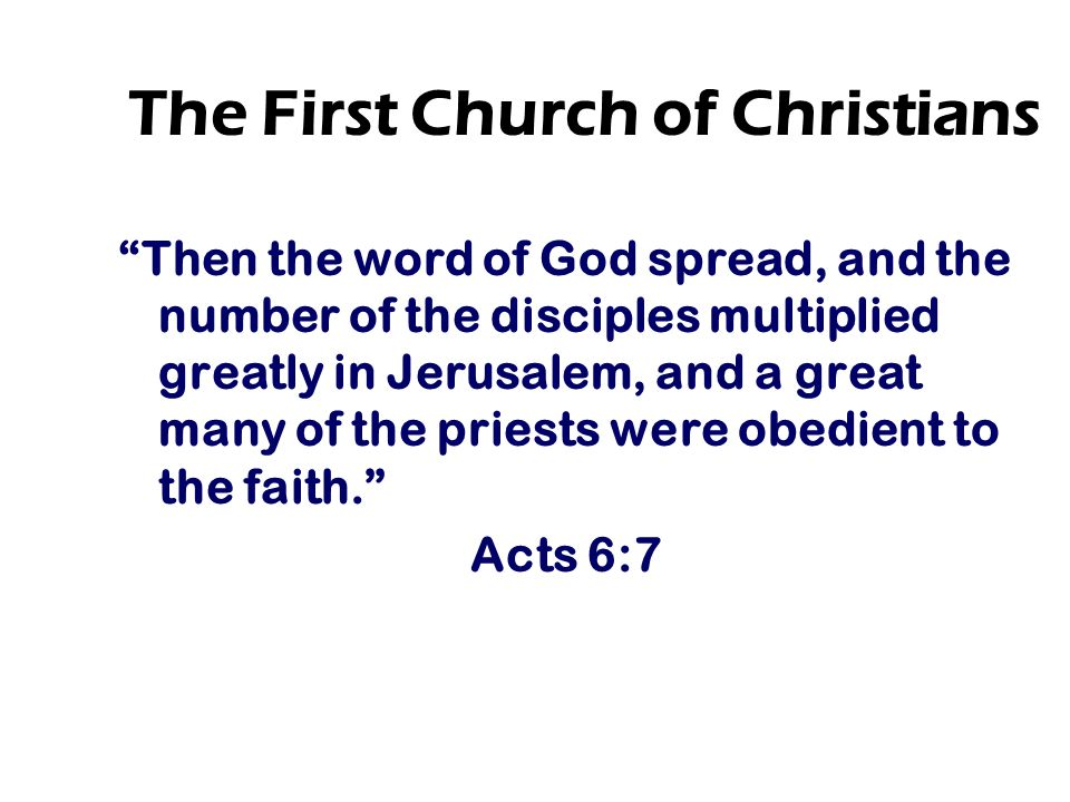 The First Church of Christians Then the word of God spread, and the number of the disciples multiplied greatly in Jerusalem, and a great many of the priests were obedient to the faith. Acts 6:7
