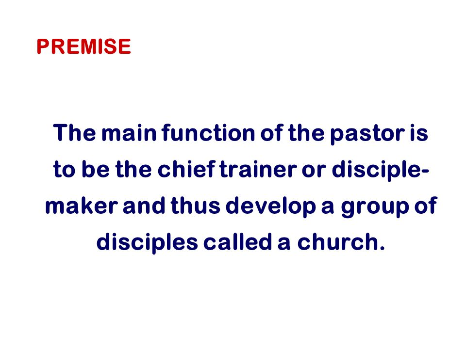 The main function of the pastor is to be the chief trainer or disciple- maker and thus develop a group of disciples called a church.