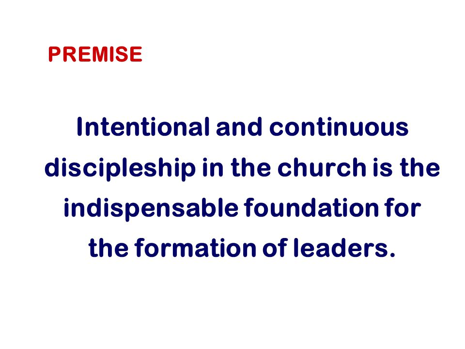 Intentional and continuous discipleship in the church is the indispensable foundation for the formation of leaders.