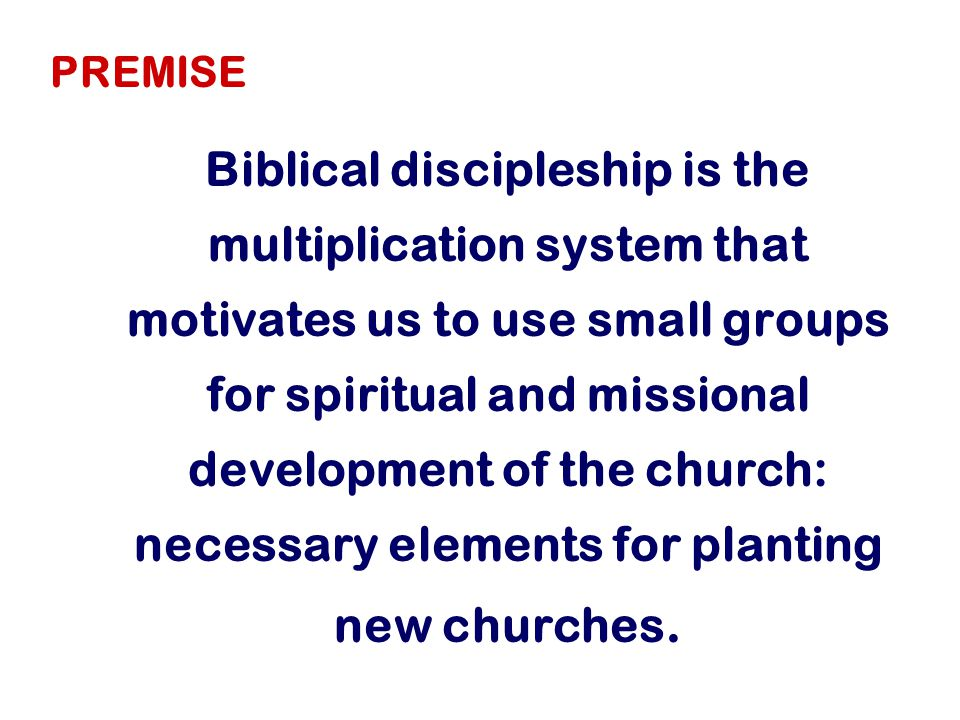 Biblical discipleship is the multiplication system that motivates us to use small groups for spiritual and missional development of the church: necessary elements for planting new churches.