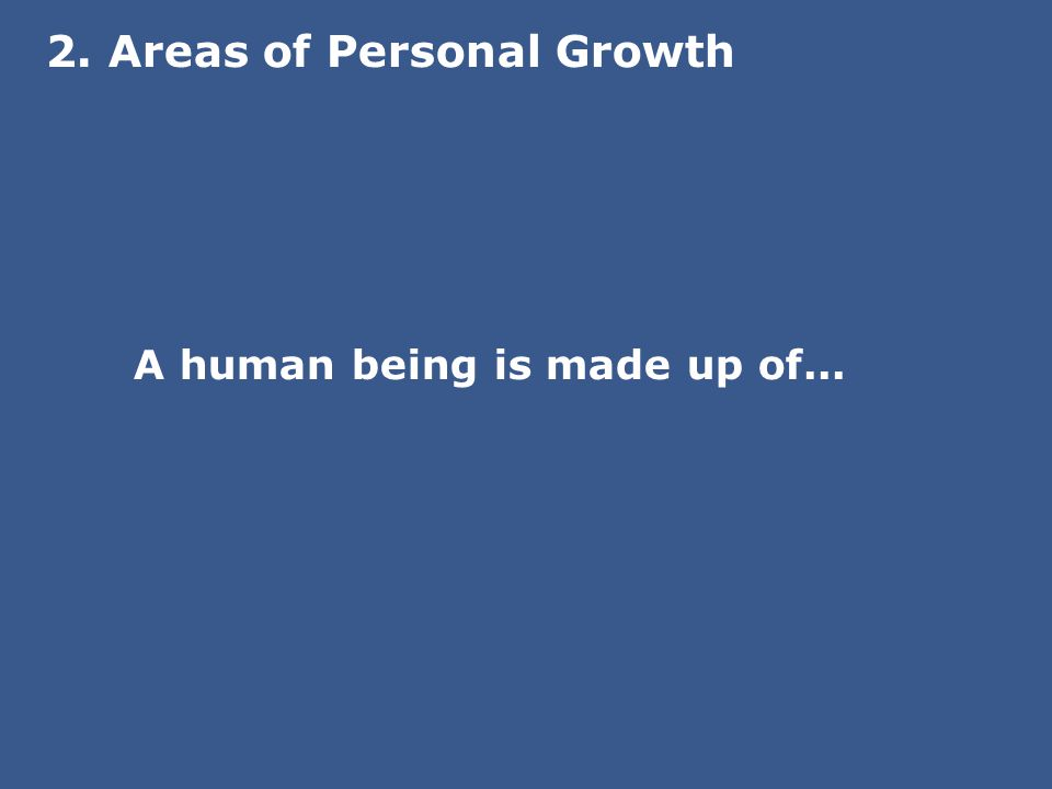 2. Areas of Personal Growth A human being is made up of...