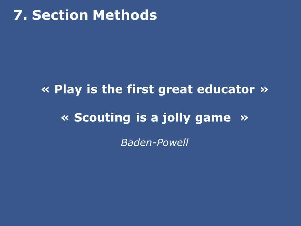 « Play is the first great educator » « Scouting is a jolly game » Baden-Powell 7. Section Methods