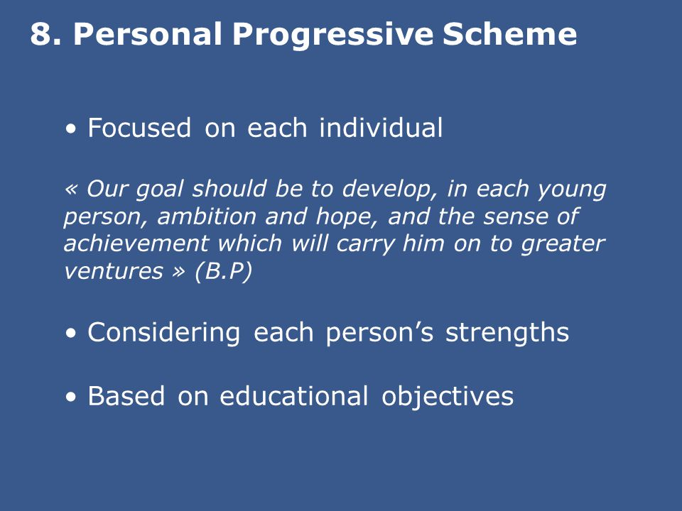 Focused on each individual « Our goal should be to develop, in each young person, ambition and hope, and the sense of achievement which will carry him on to greater ventures » (B.P) Considering each person's strengths Based on educational objectives 8.