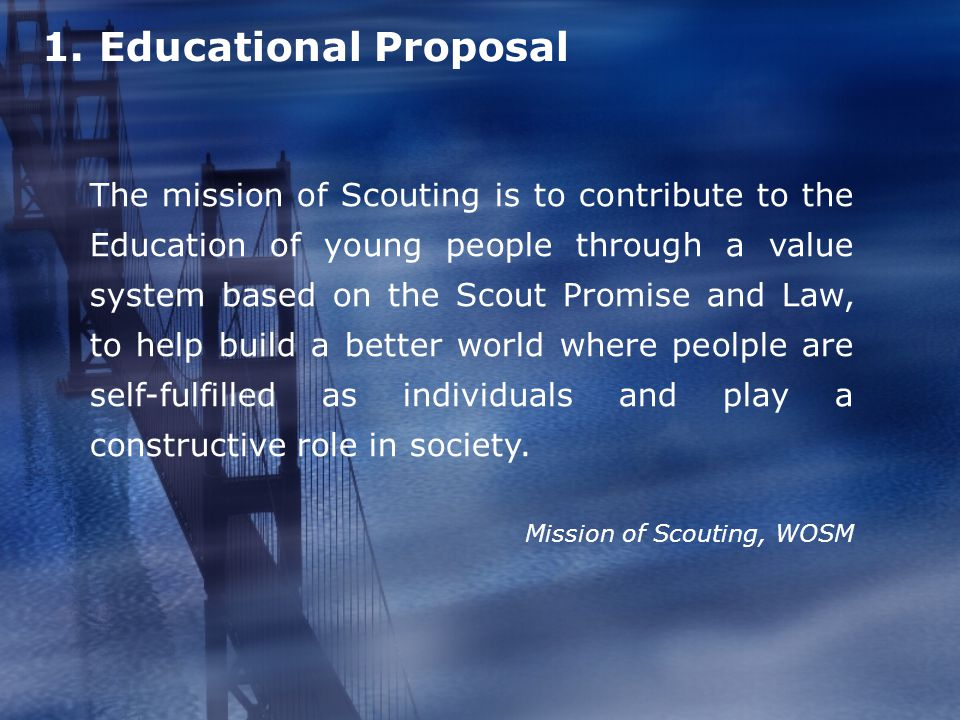 1. Educational Proposal The mission of Scouting is to contribute to the Education of young people through a value system based on the Scout Promise an