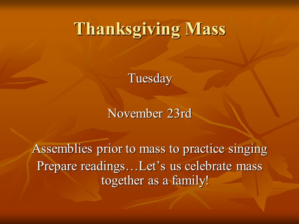 Thanksgiving Mass Tuesday November 23rd Assemblies prior to mass to practice singing Prepare readings…Let's us celebrate mass together as a family!