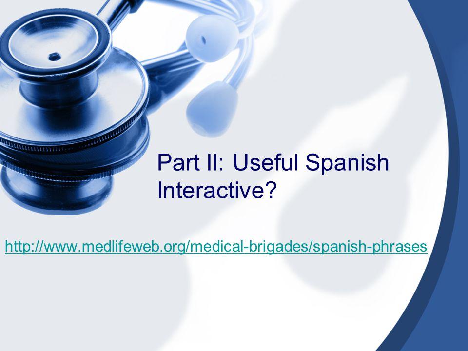 Part II: Useful Spanish Interactive http://www.medlifeweb.org/medical-brigades/spanish-phrases