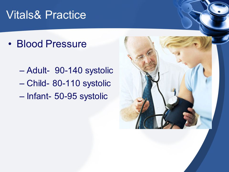 Vitals& Practice Blood Pressure –Adult- 90-140 systolic –Child- 80-110 systolic –Infant- 50-95 systolic