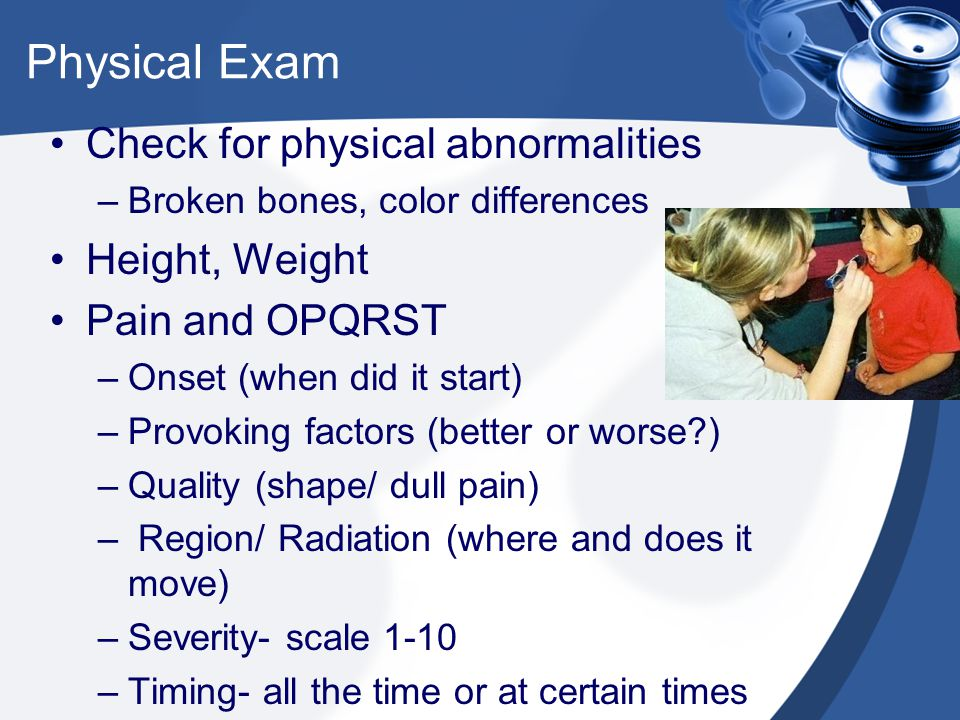 Physical Exam Check for physical abnormalities –Broken bones, color differences Height, Weight Pain and OPQRST –Onset (when did it start) –Provoking factors (better or worse ) –Quality (shape/ dull pain) – Region/ Radiation (where and does it move) –Severity- scale 1-10 –Timing- all the time or at certain times