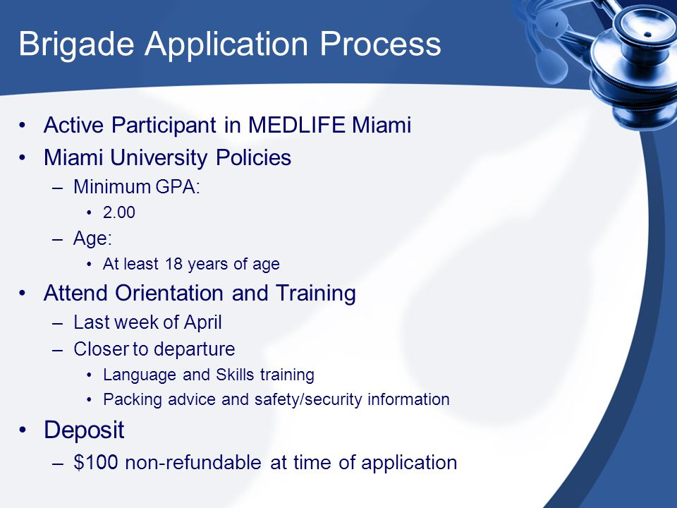 Brigade Application Process Active Participant in MEDLIFE Miami Miami University Policies –Minimum GPA: 2.00 –Age: At least 18 years of age Attend Orientation and Training –Last week of April –Closer to departure Language and Skills training Packing advice and safety/security information Deposit –$100 non-refundable at time of application