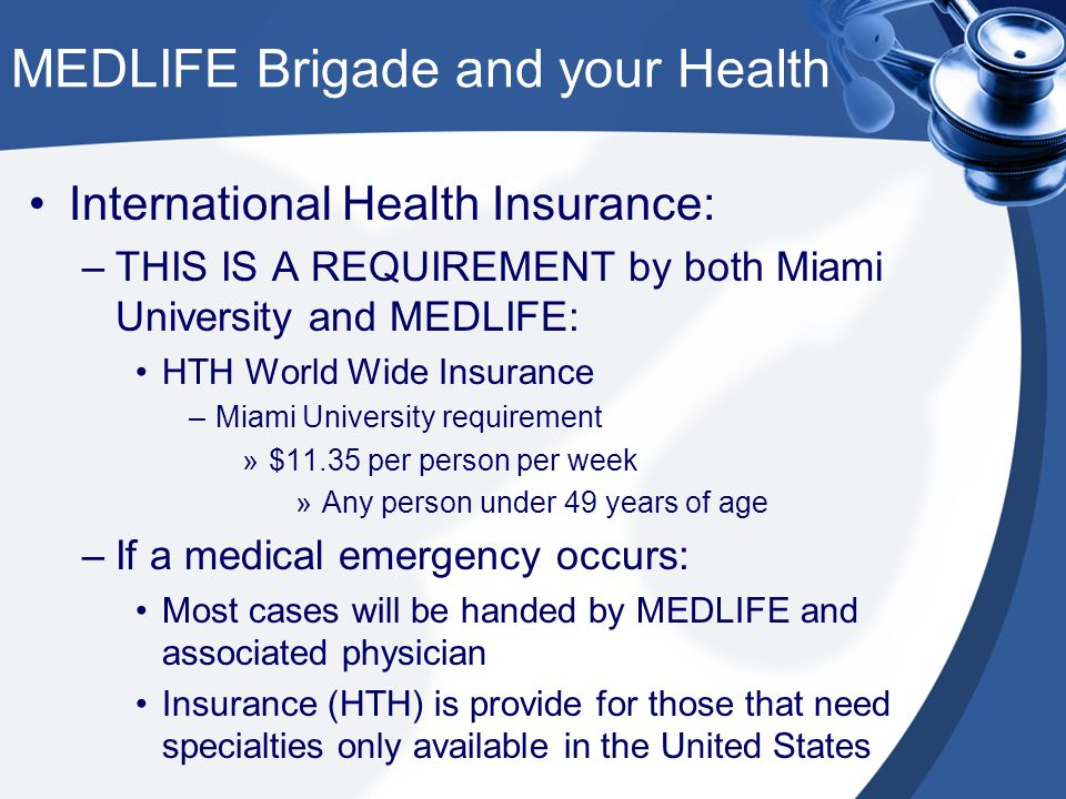 MEDLIFE Brigade and your Health International Health Insurance: –THIS IS A REQUIREMENT by both Miami University and MEDLIFE: HTH World Wide Insurance –Miami University requirement »$11.35 per person per week »Any person under 49 years of age –If a medical emergency occurs: Most cases will be handed by MEDLIFE and associated physician Insurance (HTH) is provide for those that need specialties only available in the United States