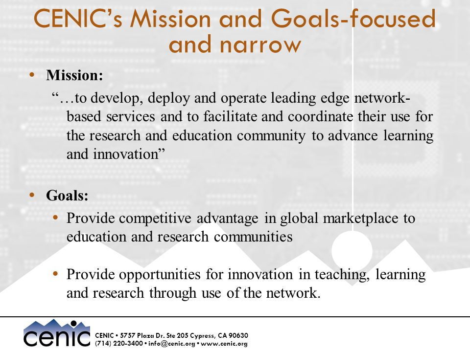 "CENIC 5757 Plaza Dr. Ste 205 Cypress, CA 90630 (714) 220-3400 info@cenic.org www.cenic.org CENIC's Mission and Goals-focused and narrow  Mission: ""…t"