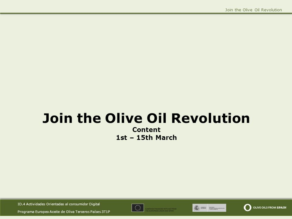 ID.4 Actividades Orientadas al consumidor Digital Programa Europeo Aceite de Oliva Terceros Países 3T1P ID.4 Actividades Orientadas al consumidor Digital Programa Europeo Aceite de Oliva Terceros Países 3T1P Join the Olive Oil Revolution Content 1st – 15th March