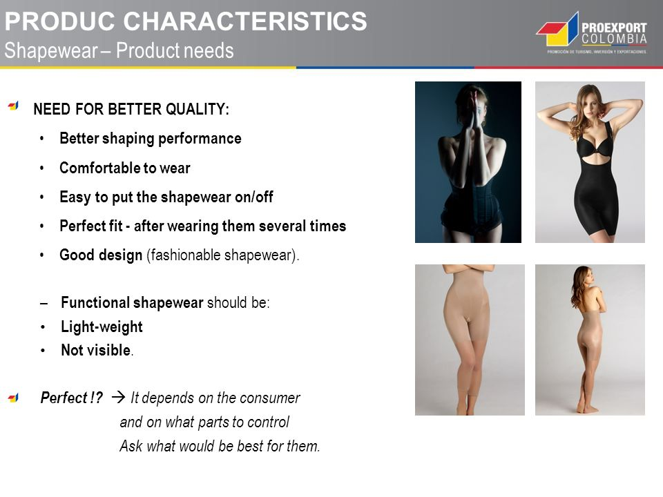 NEED FOR BETTER QUALITY: Better shaping performance Comfortable to wear Easy to put the shapewear on/off Perfect fit - after wearing them several times Good design (fashionable shapewear).