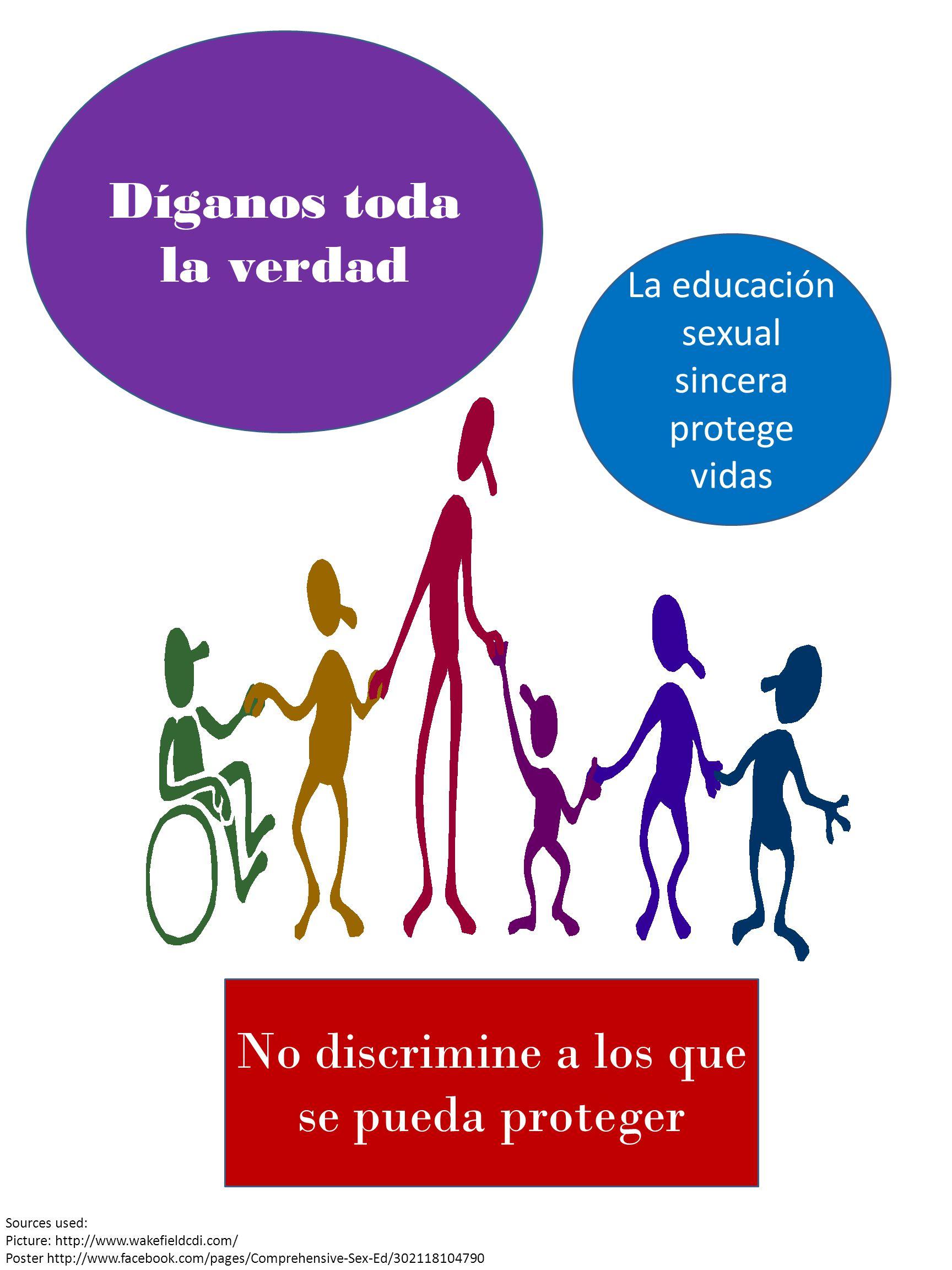 Díganos toda la verdad La educación sexual sincera protege vidas No discrimine a los que se pueda proteger Sources used: Picture: http://www.wakefieldcdi.com/ Poster http://www.facebook.com/pages/Comprehensive-Sex-Ed/302118104790