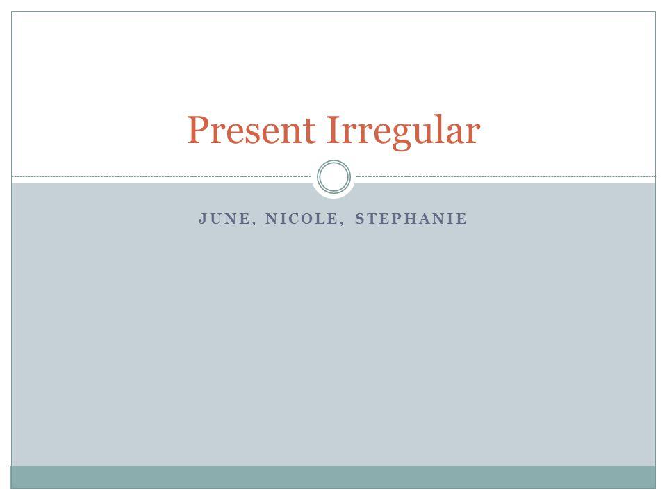 JUNE, NICOLE, STEPHANIE Present Irregular