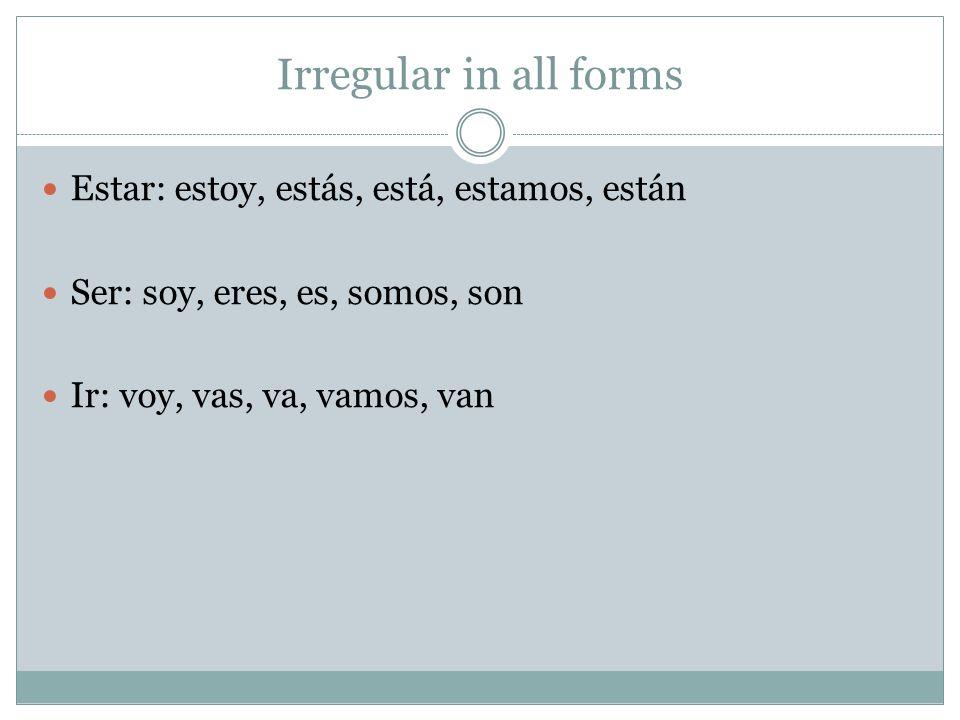 Irregular in all forms Estar: estoy, estás, está, estamos, están Ser: soy, eres, es, somos, son Ir: voy, vas, va, vamos, van