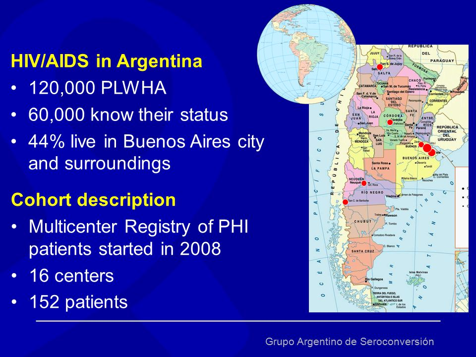 Grupo Argentino de Seroconversión Cohort description Multicenter Registry of PHI patients started in 2008 16 centers 152 patients HIV/AIDS in Argentina 120,000 PLWHA 60,000 know their status 44% live in Buenos Aires city and surroundings